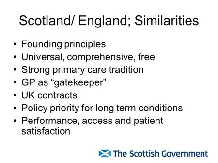 "Scotland/ England; Similarities Founding principles Universal, comprehensive, free Strong primary care tradition GP as ""gatekeeper"" UK contracts Policy."