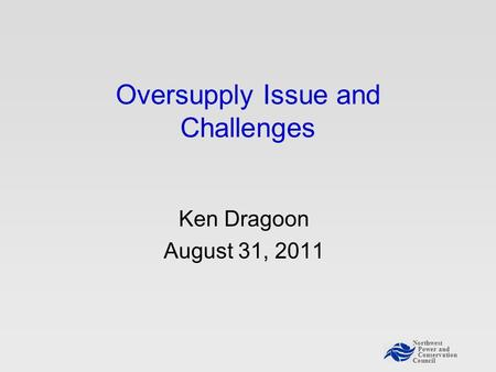Northwest Power and Conservation Council Oversupply Issue and Challenges Ken Dragoon August 31, 2011.