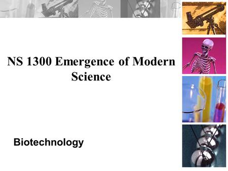 NS 1300 Emergence of Modern Science Biotechnology.