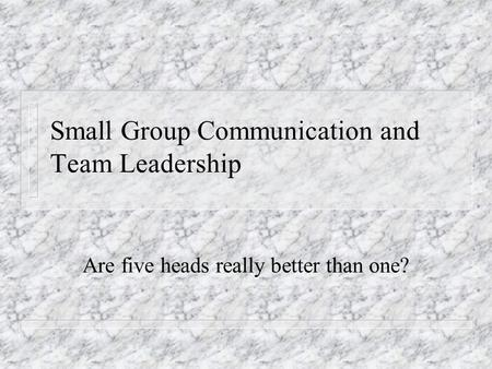 Small Group Communication and Team Leadership Are five heads really better than one?