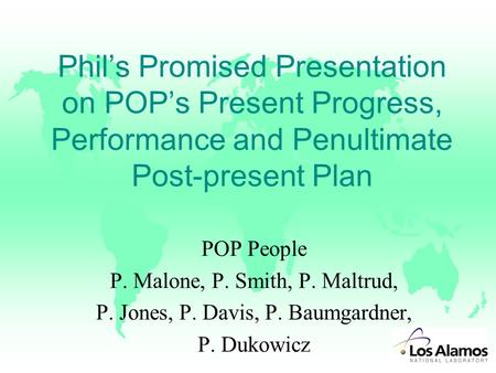 Phil's Promised Presentation on POP's Present Progress, Performance and Penultimate Post-present Plan POP People P. Malone, P. Smith, P. Maltrud, P. Jones,