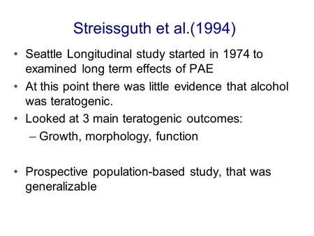 Streissguth et al.(1994) Seattle Longitudinal study started in 1974 to examined long term effects of PAE At this point there was little evidence that alcohol.