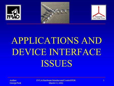 Author George Peck EVLA Hardware Monitor and Control PDR March 13, 2002 1 APPLICATIONS AND DEVICE INTERFACE ISSUES.