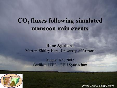 CO 2 fluxes following simulated monsoon rain events Rene Aguilera Mentor: Shirley Kurc, University of Arizona August 16 th, 2007 Sevilleta LTER - REU Symposium.