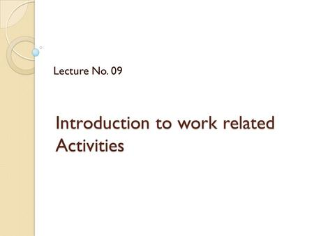 Introduction to work related Activities Lecture No. 09.