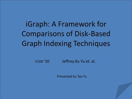 IGraph: A Framework for Comparisons of Disk-Based Graph Indexing Techniques Jeffrey Xu Yu et. al. VLDB '10 Presented by Tao Yu.