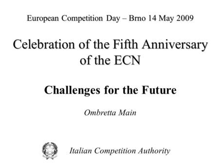 Italian Competition Authority European Competition Day – Brno 14 May 2009 Celebration of the Fifth Anniversary of the ECN Challenges for the Future Ombretta.