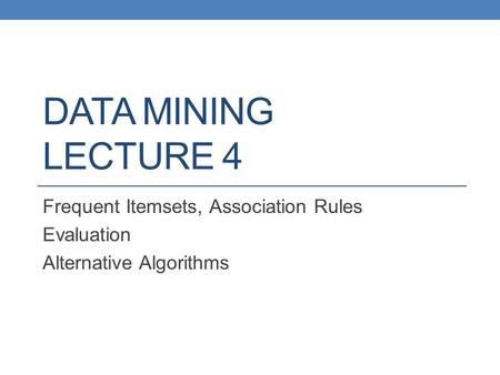 DATA MINING LECTURE 4 Frequent Itemsets, Association Rules Evaluation Alternative Algorithms.