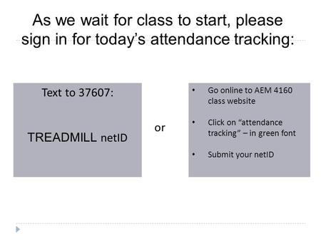 As we wait for class to start, please sign in for today's attendance tracking: Text to 37607: TREADMILL netID Go online to AEM 4160 class website Click.