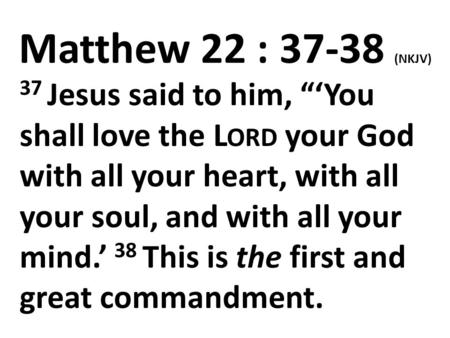 "Matthew 22 : 37-38 (NKJV) 37 Jesus said to him, ""'You shall love the L ORD your God with all your heart, with all your soul, and with all your mind.' 38."