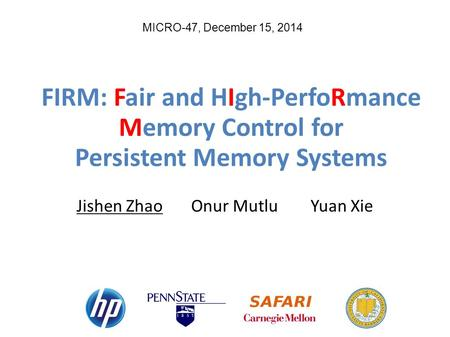 MICRO-47, December 15, 2014 FIRM: Fair and HIgh-PerfoRmance Memory Control for Persistent Memory Systems Jishen Zhao Onur Mutlu Yuan Xie.
