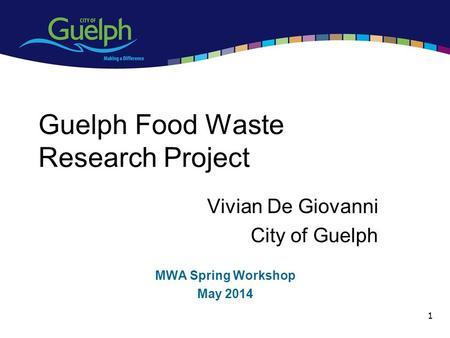 1 Guelph Food Waste Research Project Vivian De Giovanni City of Guelph MWA Spring Workshop May 2014.