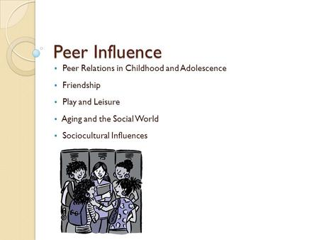 Peer Influence  Peer Relations in Childhood and Adolescence  Friendship  Play and Leisure  Aging and the Social World  Sociocultural Influences.