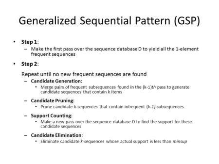 Generalized Sequential Pattern (GSP) Step 1: – Make the first pass over the sequence database D to yield all the 1-element frequent sequences Step 2: Repeat.