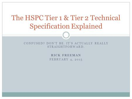 CONFUSED? DON'T BE. IT'S ACTUALLY REALLY STRAIGHTFORWARD. RICK FREEMAN FEBRUARY 4, 2015 The HSPC Tier 1 & Tier 2 Technical Specification Explained.
