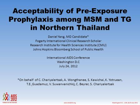 Washington D.C., USA, 22-27 July 2012www.aids2012.org Acceptability of Pre-Exposure Prophylaxis among MSM and TG in Northern Thailand Daniel Yang, MD Candidate*