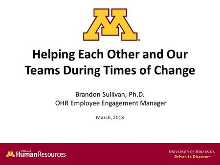 Helping Each Other and Our Teams During Times of Change Brandon Sullivan, Ph.D. OHR Employee Engagement Manager March, 2013.