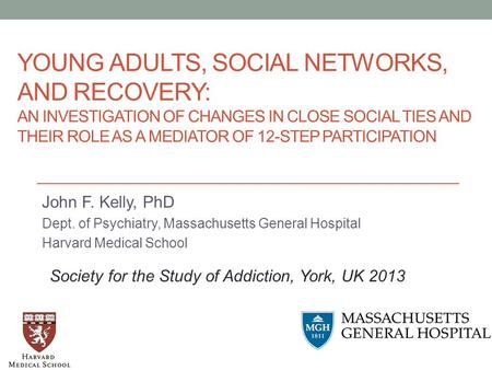YOUNG ADULTS, SOCIAL NETWORKS, AND RECOVERY: AN INVESTIGATION OF CHANGES IN CLOSE SOCIAL TIES AND THEIR ROLE AS A MEDIATOR OF 12-STEP PARTICIPATION John.