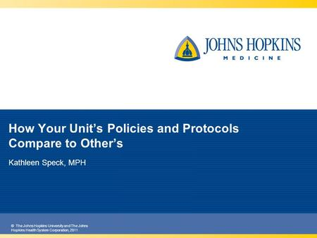 © The Johns Hopkins University and The Johns Hopkins Health System Corporation, 2011 How Your Unit's Policies and Protocols Compare to Other's Kathleen.