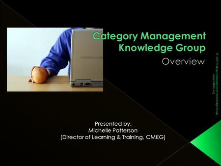 © 2007 Category Management Knowledge Group www.CMKG.org Presented by: Michelle Patterson (Director of Learning & Training, CMKG)