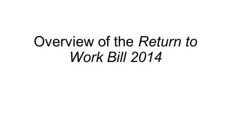 Overview of the Return to Work Bill 2014. Contents Overview of main features of RTW Bill Some technical observations on RTW Bill Draft RTW Regulations.