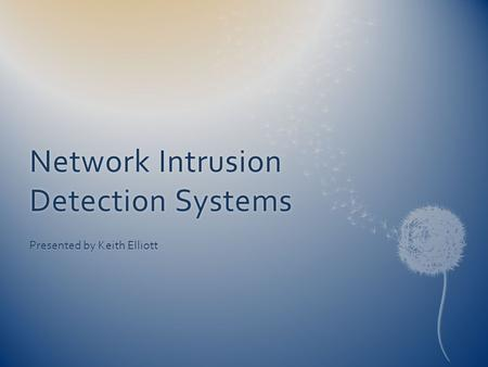 Network Intrusion Detection Systems Presented by Keith Elliott.
