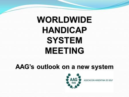 WORLDWIDEHANDICAPSYSTEMMEETING AAG's outlook on a new system.