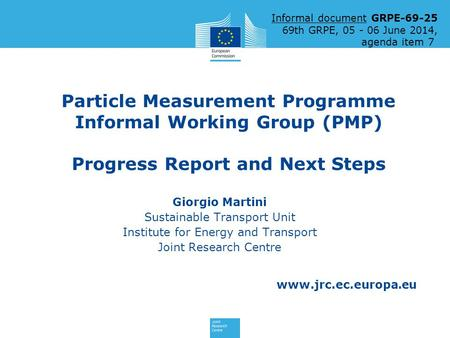 Www.jrc.ec.europa.eu Particle Measurement Programme Informal Working Group (PMP) Progress Report and Next Steps Giorgio Martini Sustainable Transport Unit.
