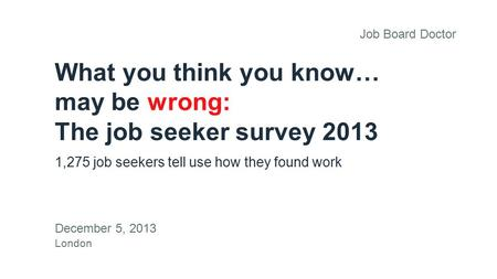 What you think you know… may be wrong: The job seeker survey 2013 1,275 job seekers tell use how they found work December 5, 2013 London Job Board Doctor.