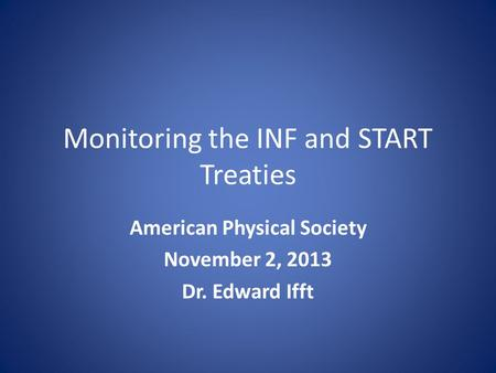 Monitoring the INF and START Treaties American Physical Society November 2, 2013 Dr. Edward Ifft.