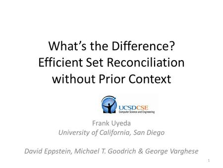 What's the Difference? Efficient Set Reconciliation without Prior Context Frank Uyeda University of California, San Diego David Eppstein, Michael T. Goodrich.