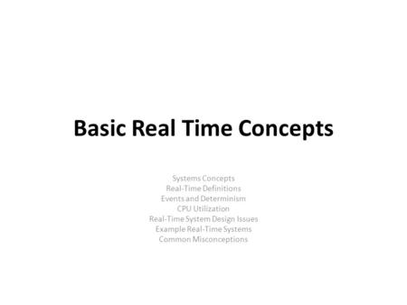 Basic Real Time Concepts Systems Concepts Real-Time Definitions Events and Determinism CPU Utilization Real-Time System Design Issues Example Real-Time.