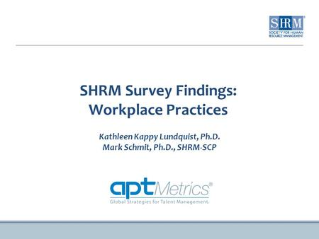 SHRM Survey Findings: Workplace Practices Kathleen Kappy Lundquist, Ph.D. Mark Schmit, Ph.D., SHRM-SCP.