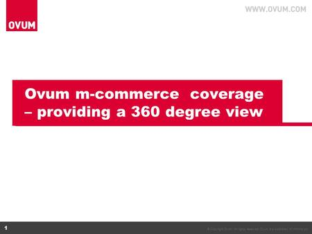 © Copyright Ovum. All rights reserved. Ovum is a subsidiary of Informa plc. 1 Ovum m-commerce coverage – providing a 360 degree view.