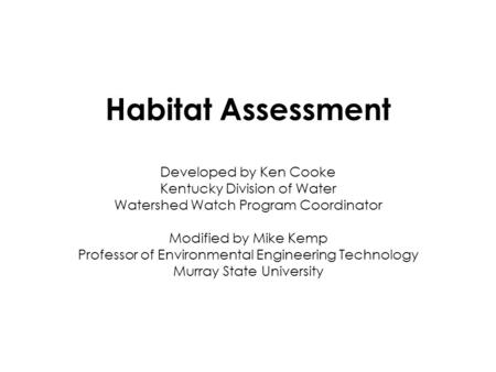 Habitat Assessment Developed by Ken Cooke Kentucky Division of Water Watershed Watch Program Coordinator Modified by Mike Kemp Professor of Environmental.