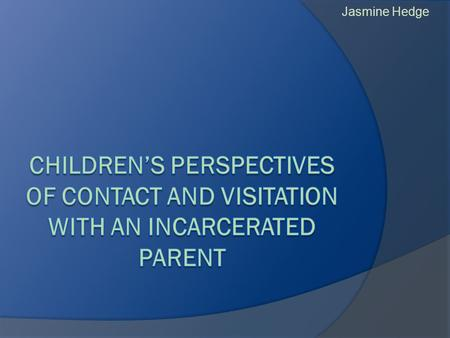 Jasmine Hedge.  Why do we need research with children of incarcerated parents? What makes this study important?  What is the study methodology and what.