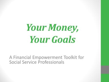 Your Money, Your Goals A Financial Empowerment Toolkit for Social Service Professionals.