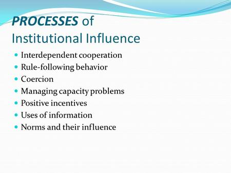 PROCESSES of Institutional Influence Interdependent cooperation Rule-following behavior Coercion Managing capacity problems Positive incentives Uses of.