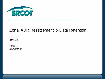 Zonal ADR Resettlement & Data Retention ERCOT CSWG 04/20/2015.