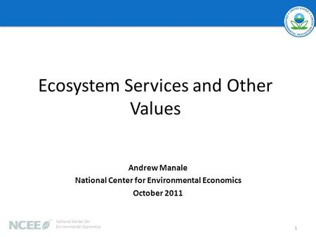 Ecosystem Services and Other Values Andrew Manale National Center for Environmental Economics October 2011 1 National Center for Environmental Economics.