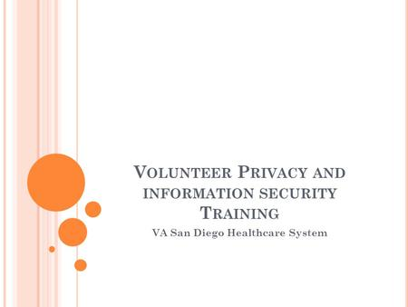V OLUNTEER P RIVACY AND INFORMATION SECURITY T RAINING VA San Diego Healthcare System.