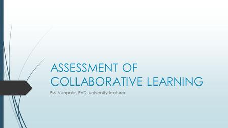ASSESSMENT OF COLLABORATIVE LEARNING Essi Vuopala, PhD, university-lecturer.