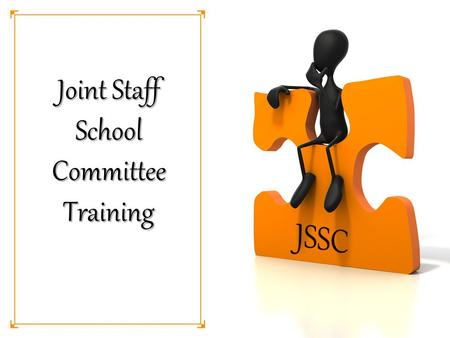 Joint Staff School Committee Training. Why do we need a JSSC? Provide orderly and professional means of improving educational programs, conditions within.