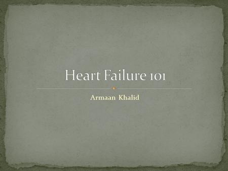 Armaan Khalid. HF is a syndrome that manifests as the inability of the heart to fill with or eject blood HF can result from any structural/functional.