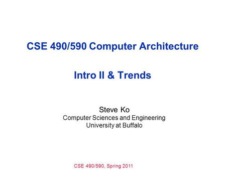 CSE 490/590, Spring 2011 CSE 490/590 Computer Architecture Intro II & Trends Steve Ko Computer Sciences and Engineering University at Buffalo.