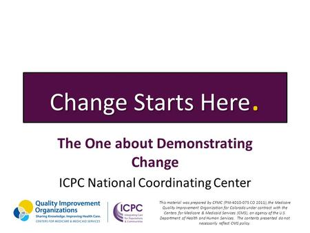 Change Starts Here. The One about Demonstrating Change ICPC National Coordinating Center This material was prepared by CFMC (PM-4010-075 CO 2011), the.