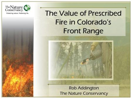 The Value of Prescribed Fire in Colorado's Front Range Rob Addington The Nature Conservancy.