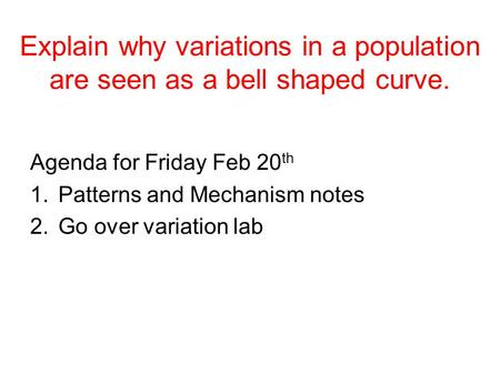 Explain why variations in a population are seen as a bell shaped curve. Agenda for Friday Feb 20 th 1.Patterns and Mechanism notes 2.Go over variation.