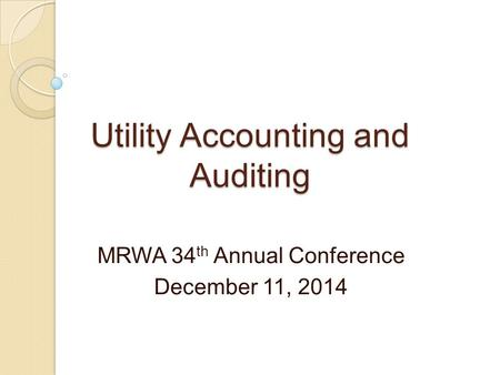 Utility Accounting and Auditing MRWA 34 th Annual Conference December 11, 2014.