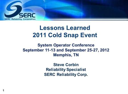 1 Lessons Learned 2011 Cold Snap Event System Operator Conference September 11-13 and September 25-27, 2012 Memphis, TN Steve Corbin Reliability Specialist.